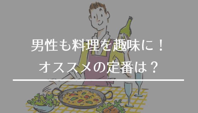 男性も料理を趣味に【料理男子にもオススメの定番は?】